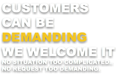CUSTOMERS CAN BE DEMANDING WE WELCOME IT NO SITUATION TOO COMPLICATED.. NO REQUEST TOO DEMANDING.